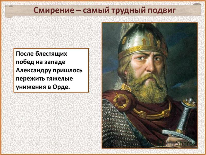 После блестящих побед на западе Александру пришлось пережить тяжелые унижения в Орде. Смирение – самый трудный подвиг
