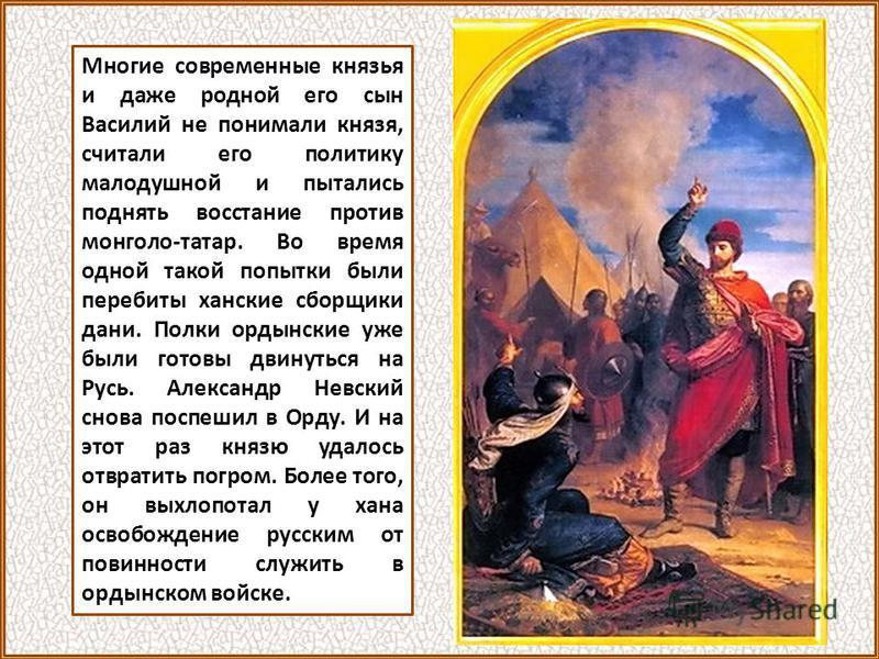 Многие современные князья и даже родной его сын Василий не понимали князя, считали его политику малодушной и пытались поднять восстание против монголо-татар. Во время одной такой попытки были перебиты ханские сборщики дани. Полки ордынские уже были г