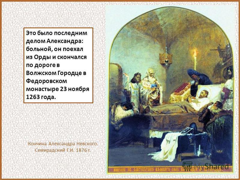 Это было последним делом Александра: больной, он поехал из Орды и скончался по дороге в Волжском Городце в Федоровском монастыре 23 ноября 1263 года. Кончина Александра Невского. Семирадский Г.И. 1876 г.