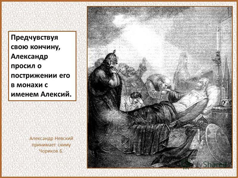 Предчувствуя свою кончину, Александр просил о пострижении его в монахи с именем Алексий. Александр Невский принимает схиму Чориков Б.