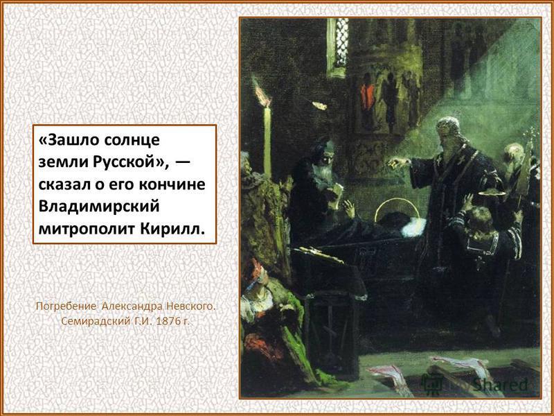 «Зашло солнце земли Русской», сказал о его кончине Владимирский митрополит Кирилл. Погребение Александра Невского. Семирадский Г.И. 1876 г.