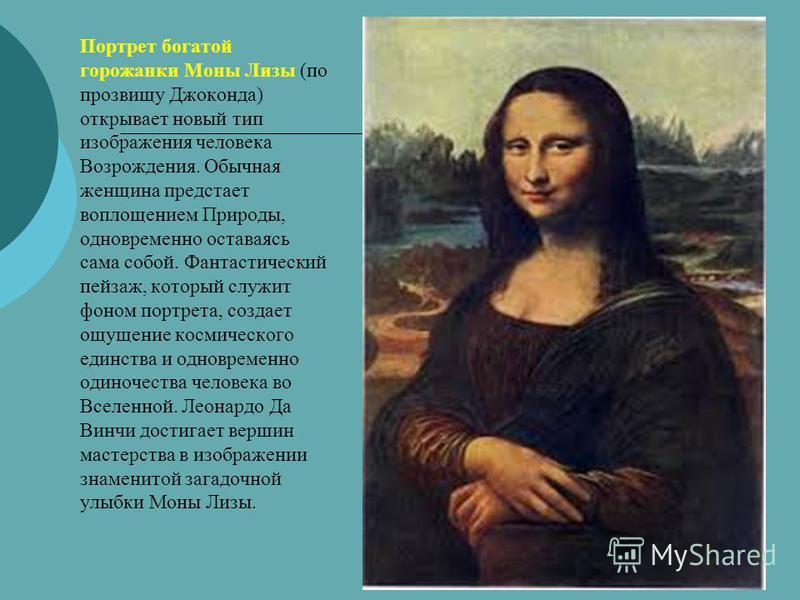 Портрет богатой горожанки Моны Лизы (по прозвищу Джоконда) открывает новый тип изображения человека Возрождения. Обычная женщина предстает воплощением Природы, одновременно оставаясь сама собой. Фантастический пейзаж, который служит фоном портрета, с