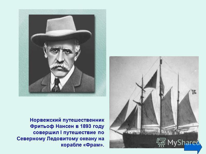 Норвежский путешественник Фритьоф Нансен в 1893 году совершил I путешествие по Северному Ледовитому океану на корабле «Фрам».