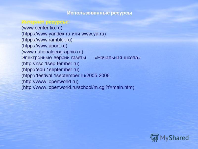 Использованные ресурсы Интернет ресурсы: (www.center.fio.ru) (htpp://www.yandex.ru или www.ya.ru) (htpp://www.rambler.ru) (htpp://www.aport.ru) (www.nationalgeographic.ru) Электронные версии газеты «Начальная школа» (http://nsc.1sep-tember.ru) (htpp: