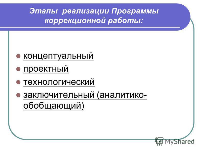 Этапы реализации Программы коррекционной работы: концептуальный проектный технологический заключительный (аналитико- обобщающий)