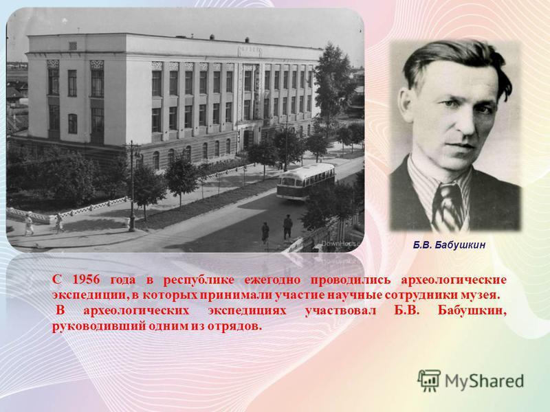С 1956 года в республике ежегодно проводились археологические экспедиции, в которых принимали участие научные сотрудники музея. В археологических экспедициях участвовал Б.В. Бабушкин, руководивший одним из отрядов. Б.В. Бабушкин