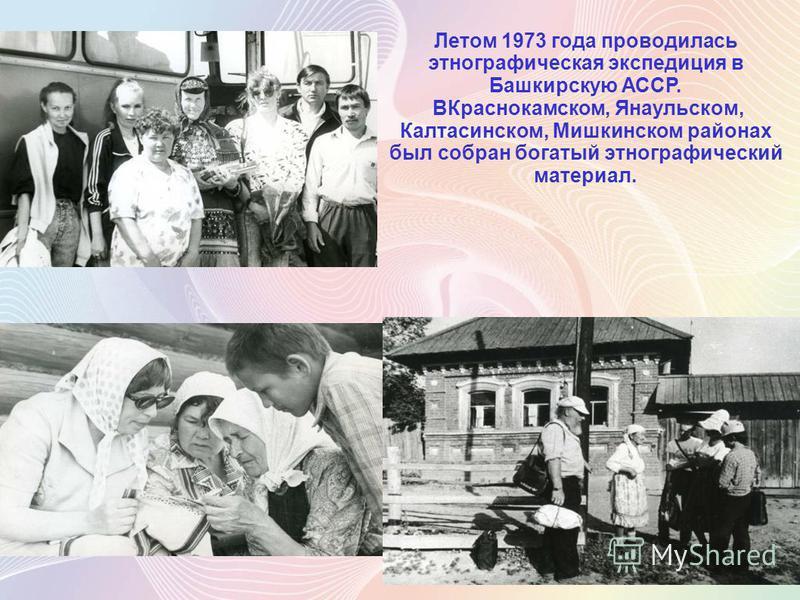 Летом 1973 года проводилась этнографическая экспедиция в Башкирскую АССР. ВКраснокамском, Янаульском, Калтасинском, Мишкинском районах был собран богатый этнографический материал.