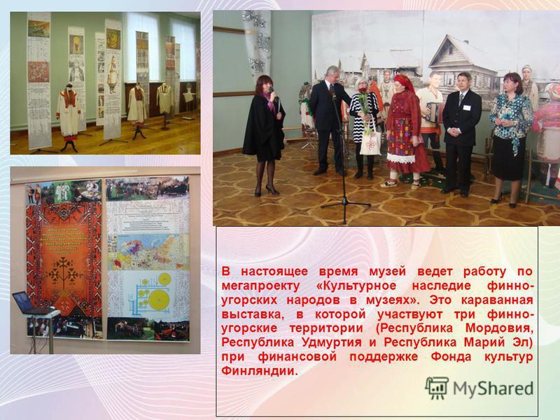 В настоящее время музей ведет работу по мегапроекту «Культурное наследие финно- угорских народов в музеях». Это караванная выставка, в которой участвуют три финно- угорские территории (Республика Мордовия, Республика Удмуртия и Республика Марий Эл) п