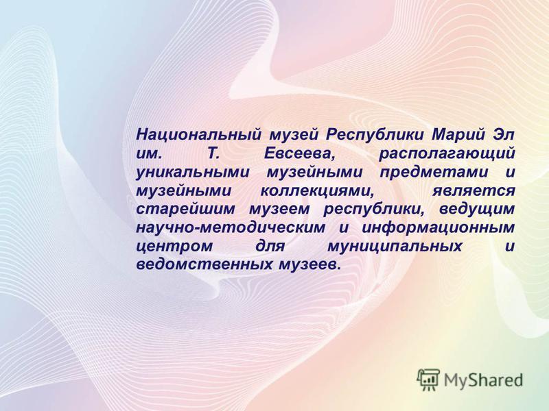 Национальный музей Республики Марий Эл им. Т. Евсеева, располагающий уникальными музейными предметами и музейными коллекциями, является старейшим музеем республики, ведущим научно-методическим и информационным центром для муниципальных и ведомственны