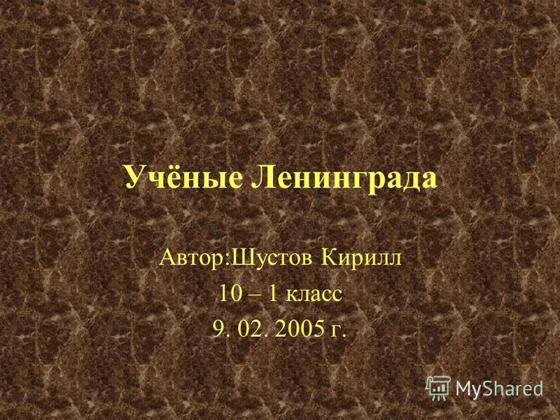 Учёные Ленинграда Автор:Шустов Кирилл 10 – 1 класс 9. 02. 2005 г.