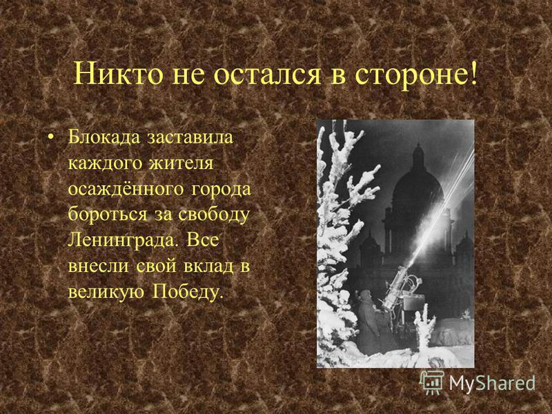 Никто не остался в стороне! Блокада заставила каждого жителя осаждённого города бороться за свободу Ленинграда. Все внесли свой вклад в великую Победу. В Ленинграде и Кронштадте во время войны действовало несколько станций по размагничиванию боевых к