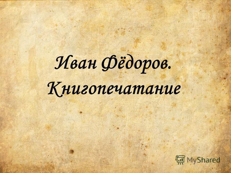 Иван Фёдоров. Книгопечатание