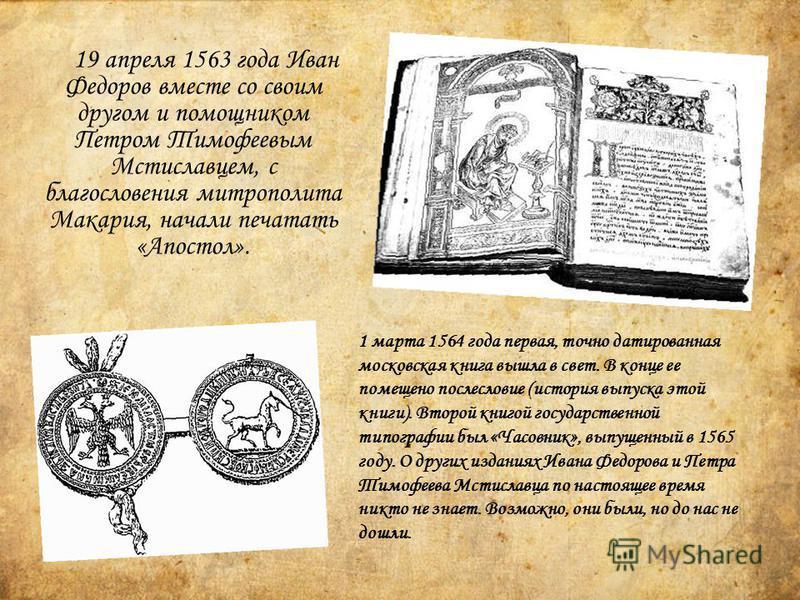 19 апреля 1563 года Иван Федоров вместе со своим другом и помощником Петром Тимофеевым Мстиславцем, с благословения митрополита Макария, начали печатать «Апостол». 1 марта 1564 года первая, точно датированная московская книга вышла в свет. В конце ее