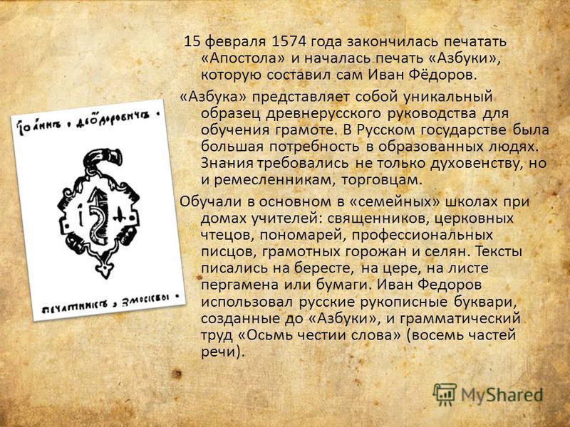 15 февраля 1574 года закончилась печатать «Апостола» и началась печать «Азбуки», которую составил сам Иван Фёдоров. «Азбука» представляет собой уникальный образец древнерусского руководства для обучения грамоте. В Русском государстве была большая пот