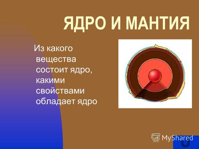 ЯДРО И МАНТИЯ Из какого вещества состоит ядро, какими свойствами обладает ядро