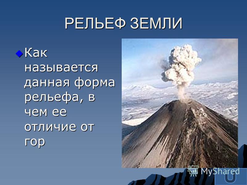 Как называется данная форма рельефа, в чем ее отличие от гор Как называется данная форма рельефа, в чем ее отличие от гор РЕЛЬЕФ ЗЕМЛИ