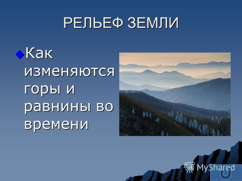 Как изменяются горы и равнины во времени Как изменяются горы и равнины во времени РЕЛЬЕФ ЗЕМЛИ
