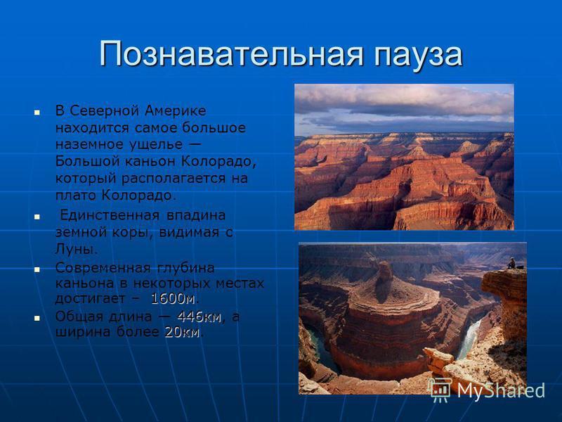 Познавательная пауза В Северной Америке находится самое большое наземное ущелье Большой каньон Колорадо, который располагается на плато Колорадо. Единственная впадина земной коры, видимая с Луны. 1600 м Современная глубина каньона в некоторых местах
