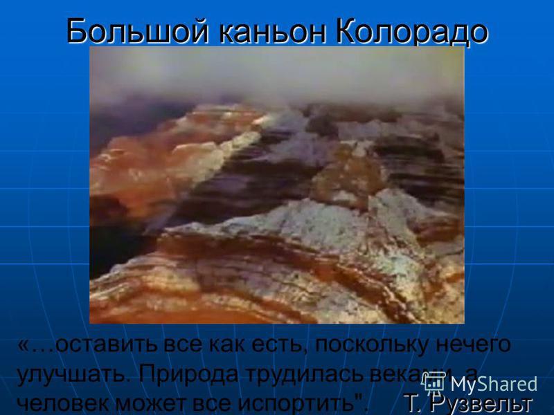 Большой каньон Колорадо Т. Рузвельт «…оставить все как есть, поскольку нечего улучшать. Природа трудилась веками, а человек может все испортить. Т. Рузвельт