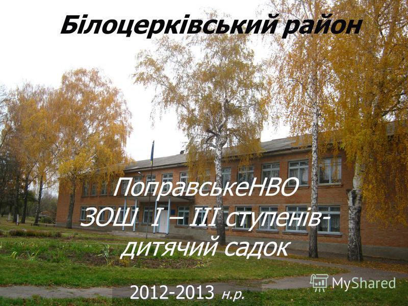 ПоправськеНВО ЗОШ І – ІІІ ступенів- дитячий садок 2012-2013 н.р. Білоцерківський район