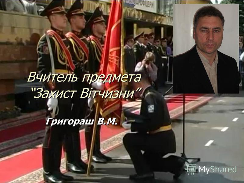 Григораш В.М. Вчитель предмета Захист Вітчизни