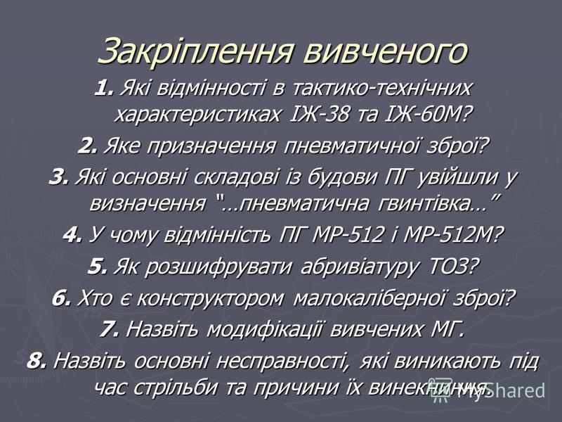 Закріплення вивченого 1. Які відмінності в тактико-технічних характеристиках ІЖ-38 та ІЖ-60М? 2. Яке призначення пневматичної зброї? 3. Які основні складові із будови ПГ увійшли у визначення …пневматична гвинтівка… 4. У чому відмінність ПГ МР-512 і М