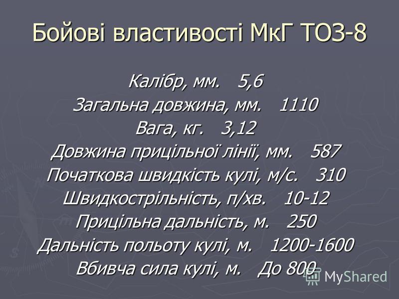 Бойові властивості МкГ ТОЗ-8 Калібр, мм. 5,6 Загальна довжина, мм. 1110 Вага, кг. 3,12 Довжина прицільної лінії, мм. 587 Початкова швидкість кулі, м/с. 310 Швидкострільність, п/хв. 10-12 Прицільна дальність, м. 250 Дальність польоту кулі, м. 1200-160