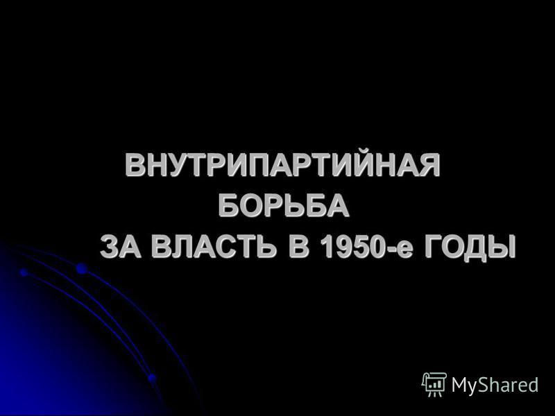 ВНУТРИПАРТИЙНАЯ БОРЬБА ЗА ВЛАСТЬ В 1950-е ГОДЫ