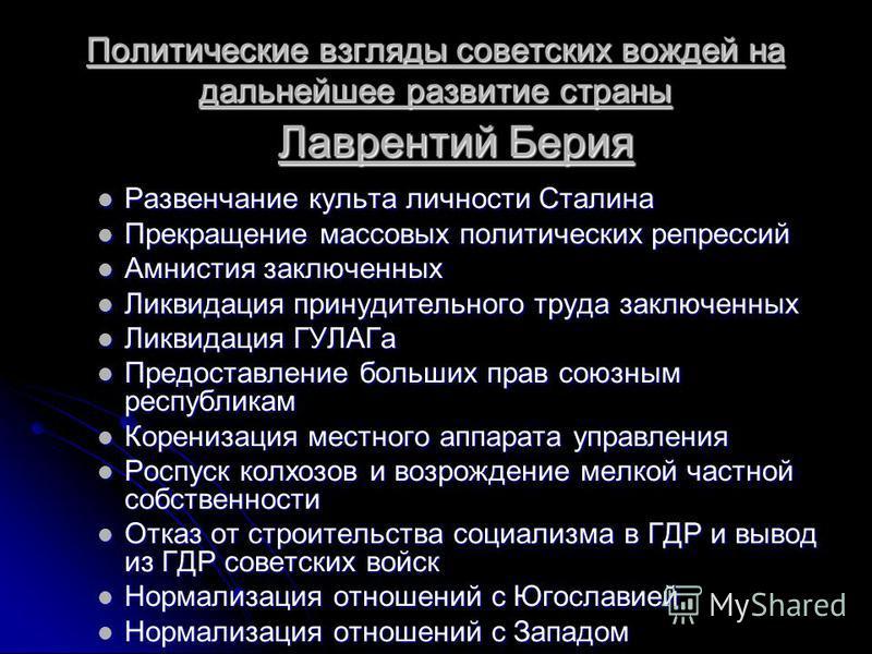 Политические взгляды советских вождей на дальнейшее развитие страны Лаврентий Берия Развенчание культа личности Сталина Развенчание культа личности Сталина Прекращение массовых политических репрессий Прекращение массовых политических репрессий Амнист