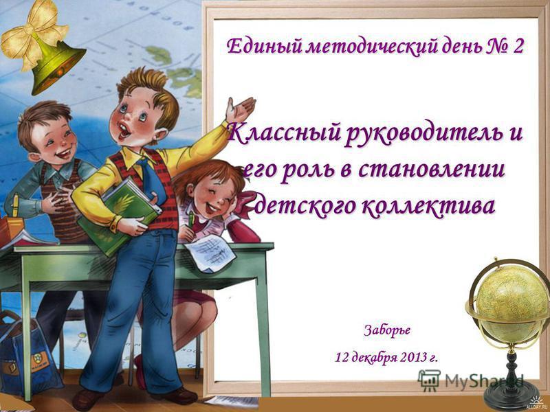 Классный руководитель и его роль в становлении детского коллектива Единый методический день 2 Заборье 12 декабря 2013 г.