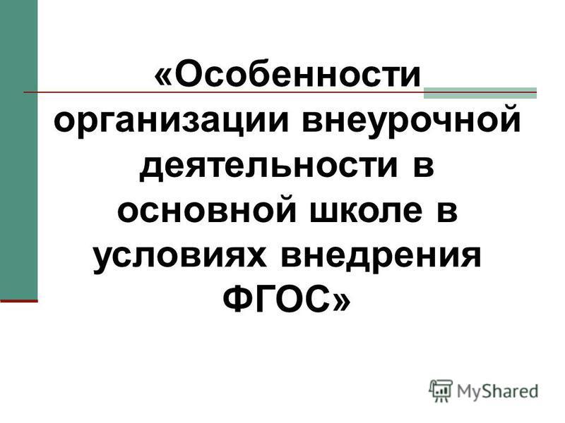 «Особенности организации внеурочной деятельности в основной школе в условиях внедрения ФГОС»