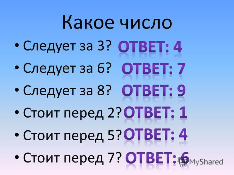 Какое число Следует за 3? Следует за 6? Следует за 8? Стоит перед 2? Стоит перед 5? Стоит перед 7?