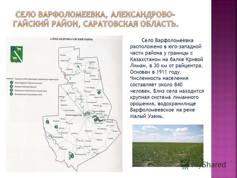 Село Варфоломеевка расположено в юго-западной части района у границы с Казахстаном на балке Кривой Лиман, в 30 км от райцентра. Основан в 1911 году. Численность населения составляет около 840 человек. Близ села находится крупная система лиманного оро