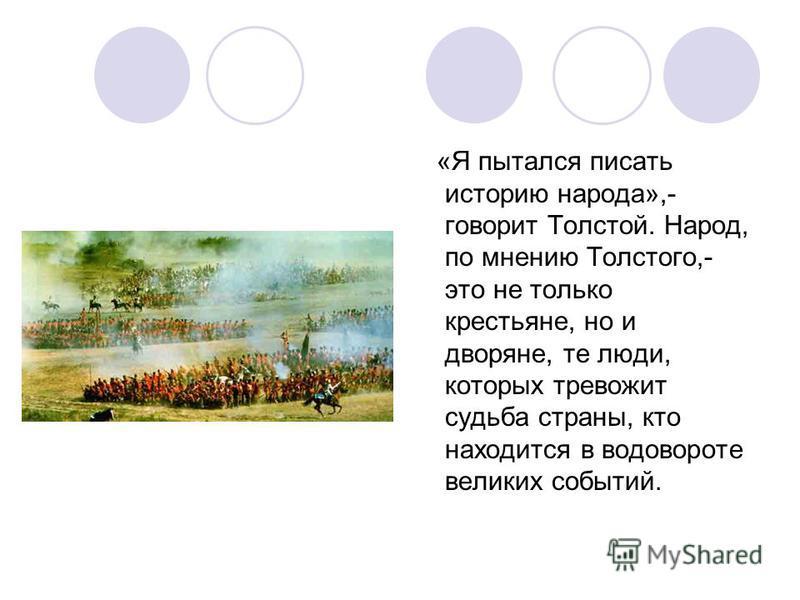 «Я пытался писать историю народа»,- говорит Толстой. Народ, по мнению Толстого,- это не только крестьяне, но и дворяне, те люди, которых тревожит судьба страны, кто находится в водовороте великих событий.