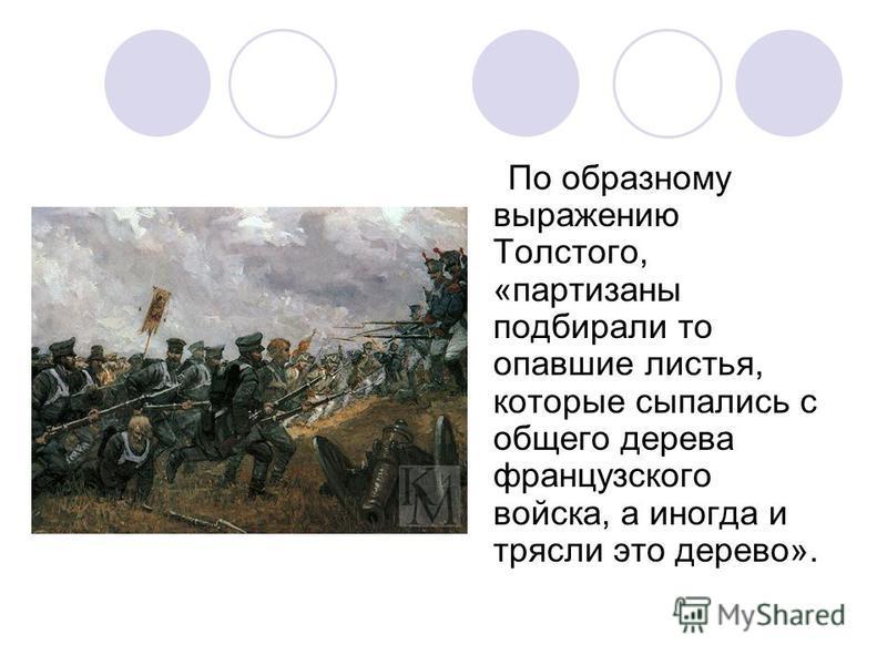 По образному выражению Толстого, «партизаны подбирали то опавшие листья, которые сыпались с общего дерева французского войска, а иногда и трясли это дерево».