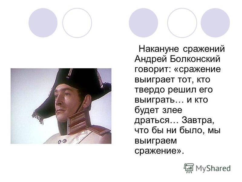 Накануне сражений Андрей Болконский говорит: «сражение выиграет тот, кто твердо решил его выиграть… и кто будет злее драться… Завтра, что бы ни было, мы выиграем сражение».