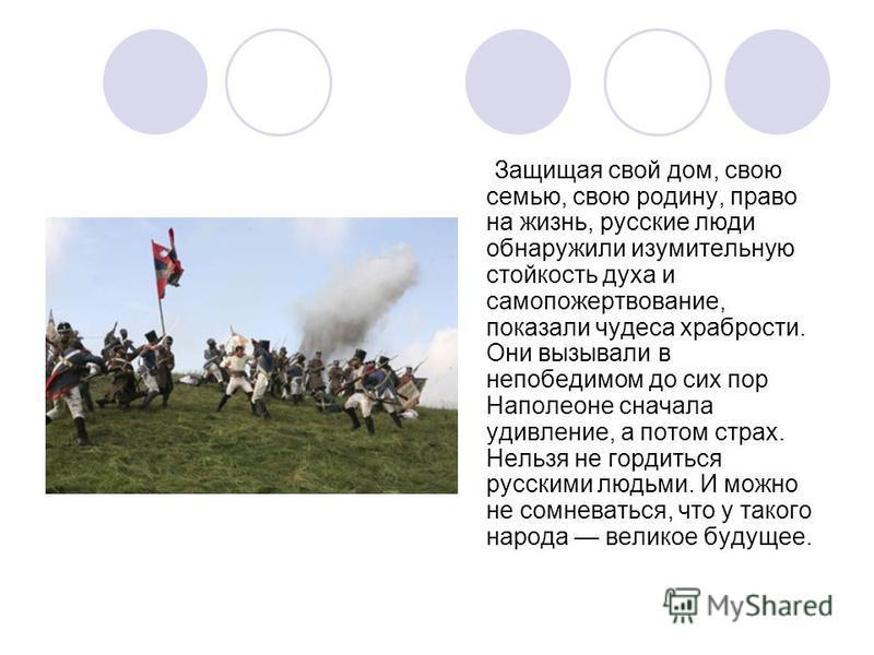 Защищая свой дом, свою семью, свою родину, право на жизнь, русские люди обнаружили изумительную стойкость духа и самопожертвование, показали чудеса храбрости. Они вызывали в непобедимом до сих пор Наполеоне сначала удивление, а потом страх. Нельзя не