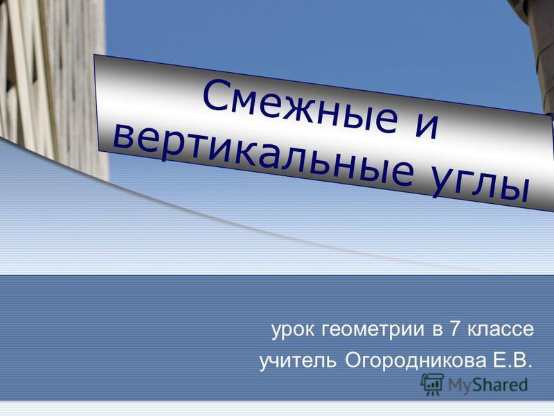урок геометрии в 7 классе учитель Огородникова Е.В. Смежные и вертикальные углы