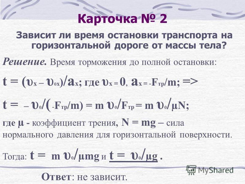 Карточка 2 Зависит ли время остановки транспорта на горизонтальной дороге от массы тела? Решение. Время торможения до полной остановки: t = (υ x – υ 0 x ) /a x ; где υ x = 0, a x = - F тр /m; => t = – υ 0 /( - F тр /m) = m υ 0 / F тр = m υ 0 / µN; гд