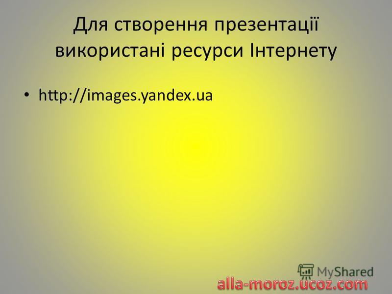 Для створення презентації використані ресурси Інтернету http://images.yandex.ua