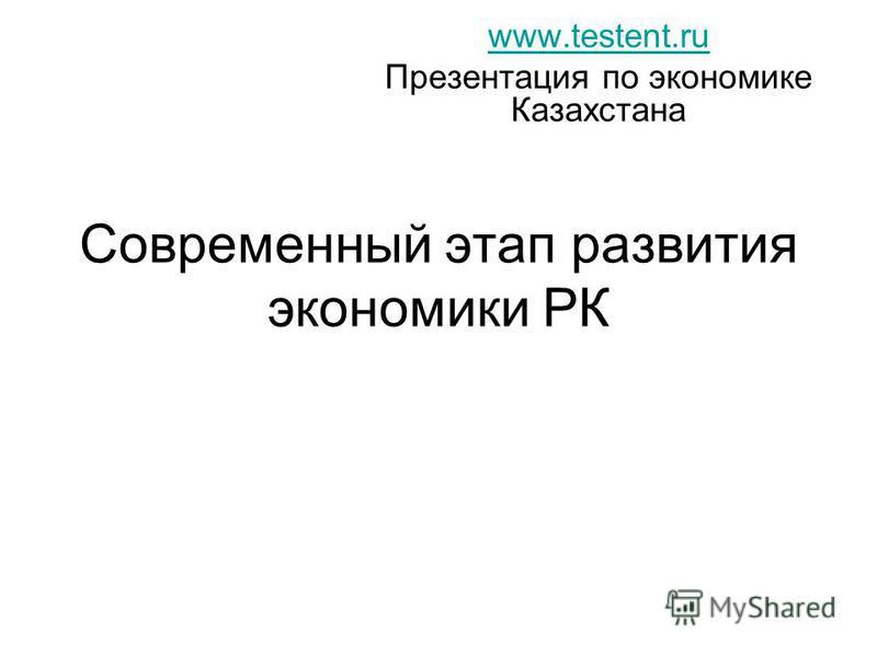 Современный этап развития экономики РК www.testent.ru Презентация по экономике Казахстана