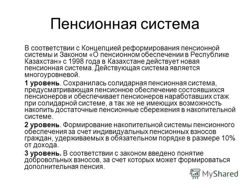 Пенсионная система В соответствии с Концепцией реформирования пенсионной системы и Законом «О пенсионном обеспечении в Республике Казахстан» с 1998 года в Казахстане действует новая пенсионная система. Действующая система является многоуровневой. 1 у