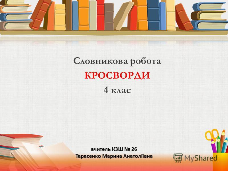 вчитель КЗШ 26 Тарасенко Марина Анатоліївна Словникова робота КРОСВОРДИ 4 клас