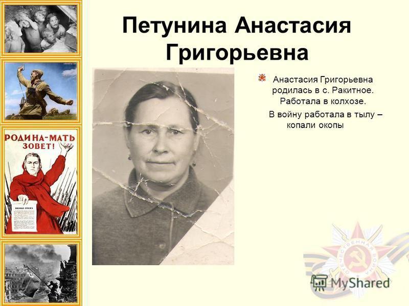 Петунина Анастасия Григорьевна Анастасия Григорьевна родилась в с. Ракитное. Работала в колхозе. В войну работала в тылу – копали окопы