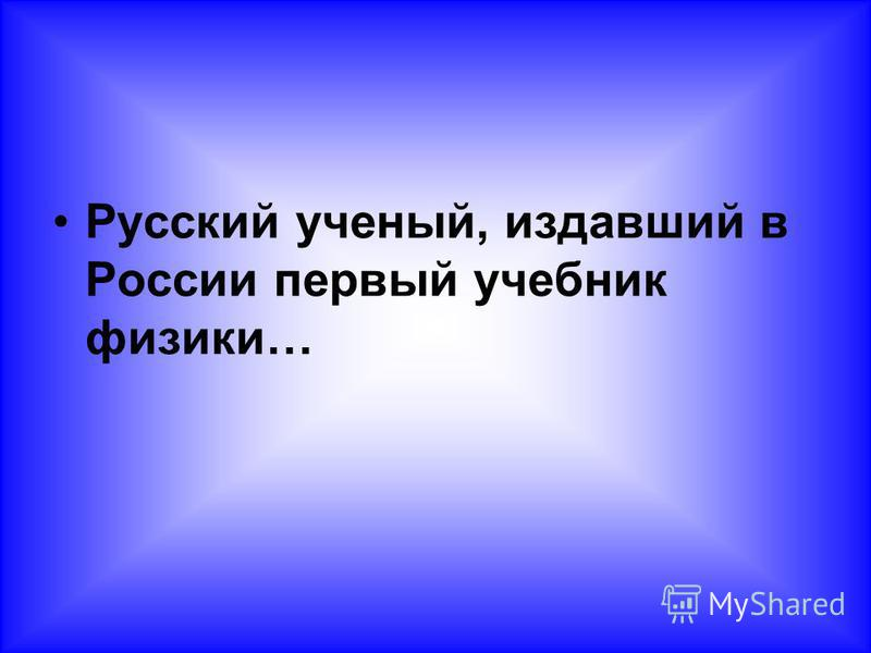 Русский ученый, издавший в России первый учебник физики…