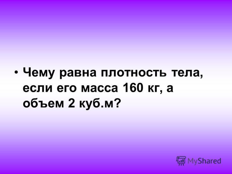 Чему равна плотность тела, если его масса 160 кг, а объем 2 куб.м?