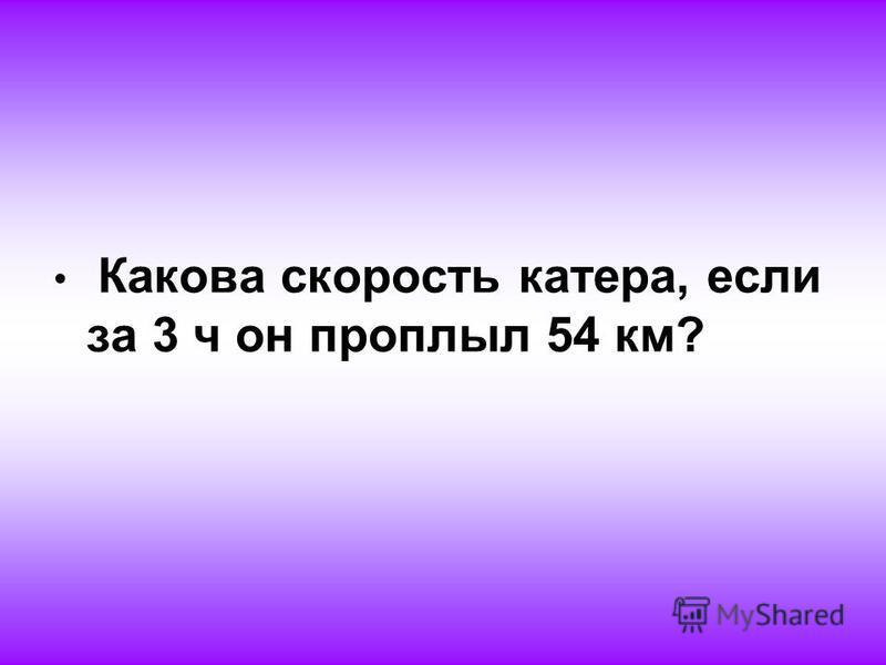 Какова скорость катера, если за 3 ч он проплыл 54 км?
