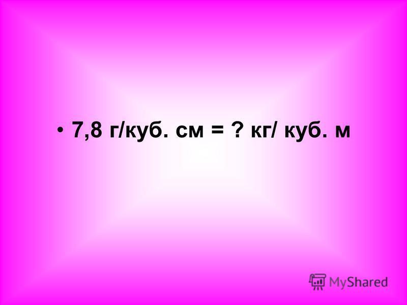 7,8 г/куб. см = ? кг/ куб. м