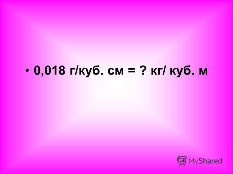 0,018 г/куб. см = ? кг/ куб. м