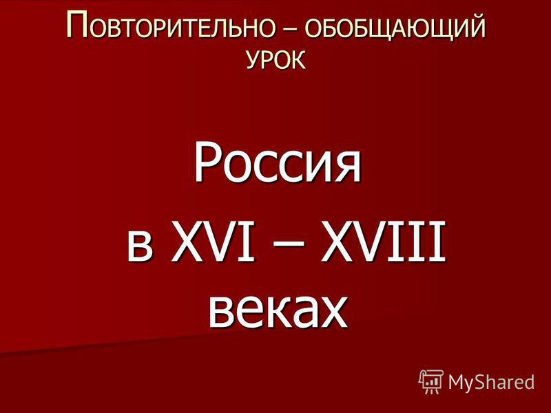 П ОВТОРИТЕЛЬНО – ОБОБЩАЮЩИЙ УРОК Россия в XVI – XVIII веках в XVI – XVIII веках